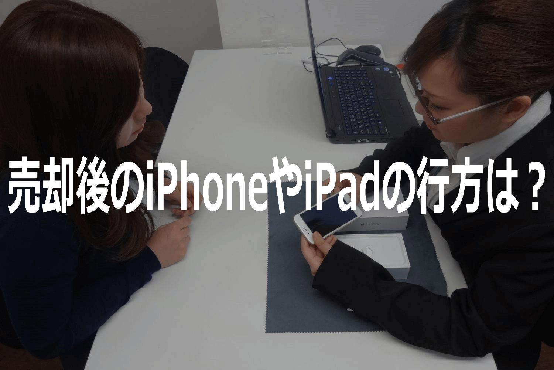 売却後のiPhoneやiPadの行方について