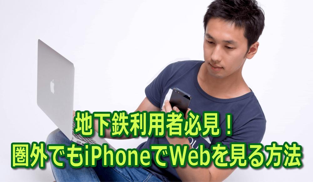 地下鉄利用者必見!圏外でもiPhoneでWebを見る方法